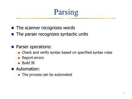 1 Parsing The scanner recognizes words The parser recognizes syntactic units Parser operations: Check and verify syntax based on specified syntax rules.