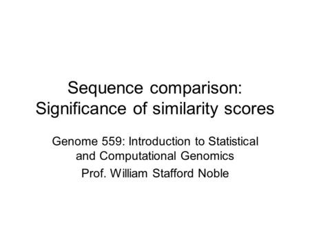 Sequence comparison: Significance of similarity scores Genome 559: Introduction to Statistical and Computational Genomics Prof. William Stafford Noble.