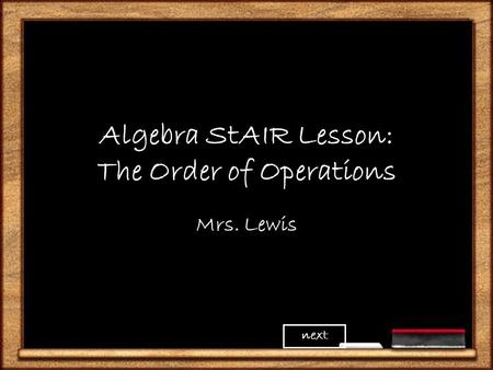 Algebra StAIR Lesson: The Order of Operations Mrs. Lewis next.