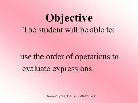 Use the order of operations to evaluate expressions. Objective The student will be able to: Designed by Skip Tyler, Varina High School.