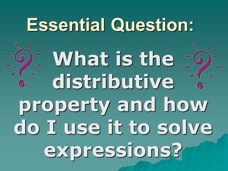 Essential Question: What is the distributive property and how do I use it to solve expressions?
