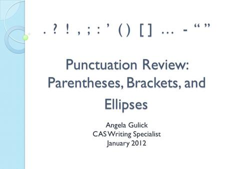 ". ? !, ; : ' ( ) [ ] … - "" "" Punctuation Review: Parentheses, Brackets, and Ellipses Angela Gulick CAS Writing Specialist January 2012."