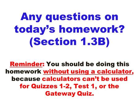 Any questions on today's homework? (Section 1.3B) Reminder: You should be doing this homework without using a calculator, because calculators can't be.
