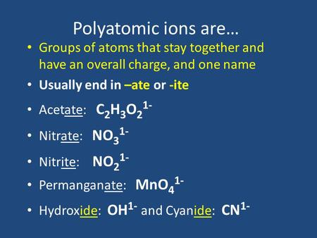 Polyatomic ions are… Groups of atoms that stay together and have an overall charge, and one name Usually end in –ate or -ite Acetate: C 2 H 3 O 2 1- Nitrate: