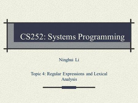 CS252: Systems Programming Ninghui Li Topic 4: Regular Expressions and Lexical Analysis.