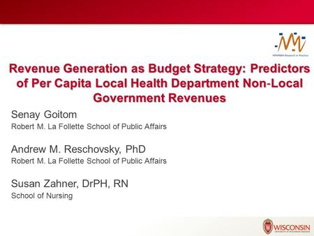 Revenue Generation as Budget Strategy: Predictors of Per Capita Local Health Department Non ‐ Local Government Revenues Senay Goitom Robert M. La Follette.