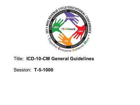 2010 UBO/UBU Conference Title: ICD-10-CM General Guidelines Session: T-5-1000.