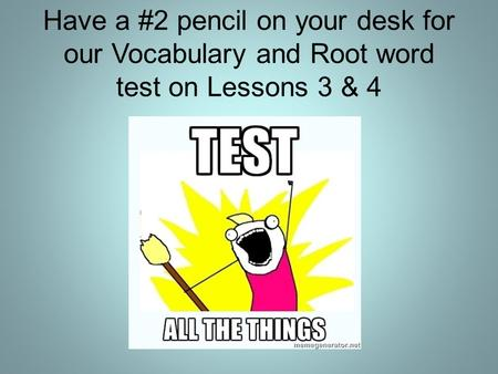 Have a #2 pencil on your desk for our Vocabulary and Root word test on Lessons 3 & 4.