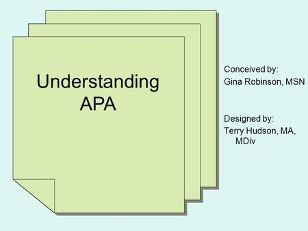 Understanding APA Conceived by: Gina Robinson, MSN Designed by: Terry Hudson, MA, MDiv.