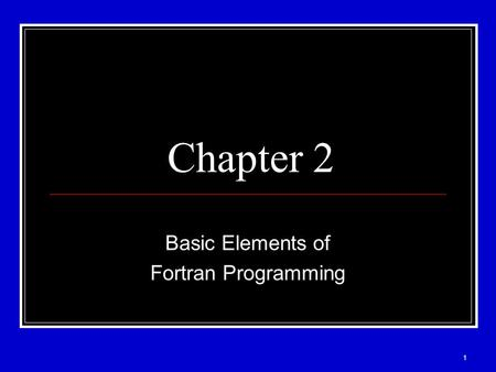 1 Chapter 2 Basic Elements of Fortran Programming.