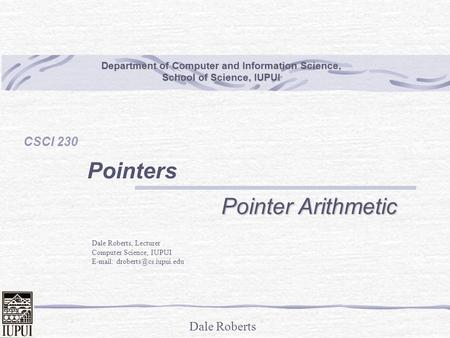 Dale Roberts Department of Computer and Information Science, School of Science, IUPUI CSCI 230 Pointers Pointer Arithmetic Dale Roberts, Lecturer Computer.