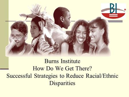 Burns Institute How Do We Get There? Successful Strategies to Reduce Racial/Ethnic Disparities.