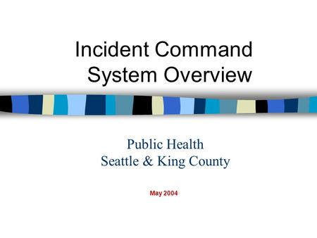 Public Health Seattle & King County Incident Command System Overview May 2004.