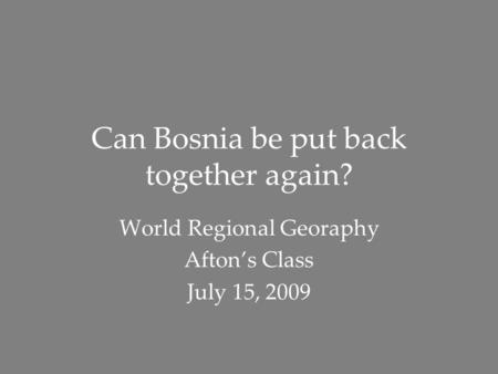 Can Bosnia be put back together again? World Regional Georaphy Afton's Class July 15, 2009.