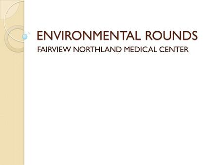 ENVIRONMENTAL ROUNDS FAIRVIEW NORTHLAND MEDICAL CENTER.