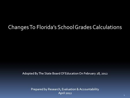 Changes To Florida's School Grades Calculations Adopted By The State Board Of Education On February 28, 2012 Prepared by Research, Evaluation & Accountability.