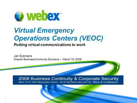 WebEx Confidential 1 Jan Sysmans Director Business Continuity Solutions March 18, 2008 Virtual Emergency Operations Centers (VEOC) Putting virtual communications.