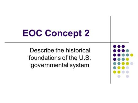 EOC Concept 2 Describe the historical foundations of the U.S. governmental system.