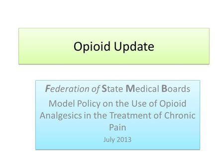 Opioid Update F ederation of S tate M edical B oards Model Policy on the Use of Opioid Analgesics in the Treatment of Chronic Pain July 2013 F ederation.