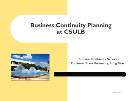 Business Continuity Planning at CSULB Business Continuity Services California State University, Long Beach CSULB, 2008.