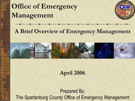 A Brief Overview of Emergency Management Office of Emergency Management April 2006 Prepared By: The Spartanburg County Office of Emergency Management.