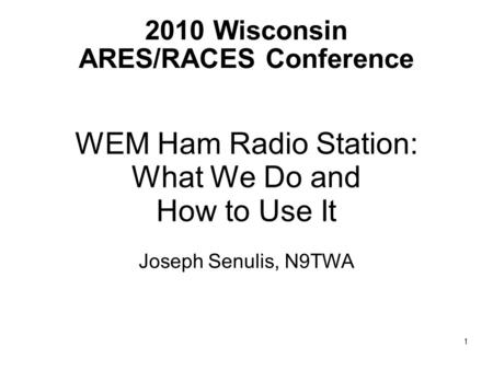 2010 Wisconsin ARES/RACES Conference WEM Ham Radio Station: What We Do and How to Use It Joseph Senulis, N9TWA 1.