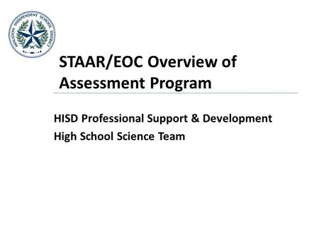 STAAR/EOC Overview of Assessment Program HISD Professional Support & Development High School Science Team.