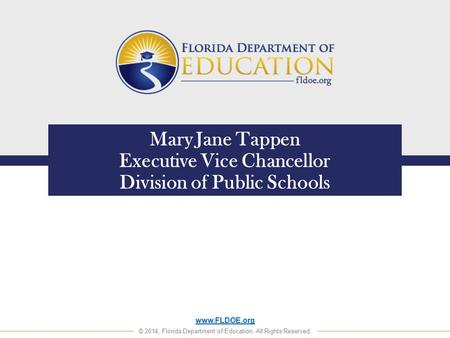 Www.FLDOE.org © 2014, Florida Department of Education. All Rights Reserved. Mary Jane Tappen Executive Vice Chancellor Division of Public Schools.