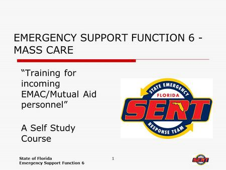"State of Florida Emergency Support Function 6 1 EMERGENCY SUPPORT FUNCTION 6 - MASS CARE ""Training for incoming EMAC/Mutual Aid personnel"" A Self Study."