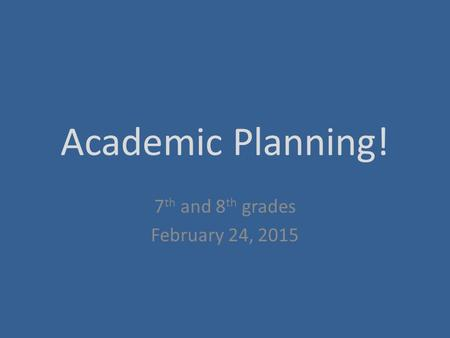 Academic Planning! 7 th and 8 th grades February 24, 2015.