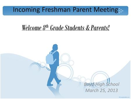 Incoming Freshman Parent Meeting Boyd High School March 25, 2013 Welcome 8 th Grade Students & Parents!