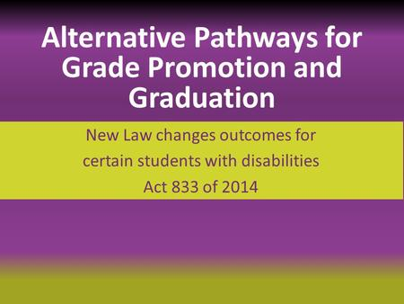 New Law changes outcomes for certain students with disabilities Act 833 of 2014 Alternative Pathways for Grade Promotion and Graduation.