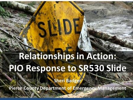 Relationships in Action: PIO Response to SR530 Slide Sheri Badger Pierce County Department of Emergency Management.