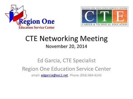 CTE Networking Meeting November 20, 2014 Ed Garcia, CTE Specialist Region One Education Service Center   Phone (956)