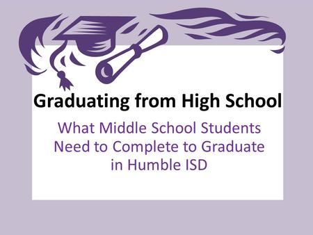 Graduating from High School What Middle School Students Need to Complete to Graduate in Humble ISD.