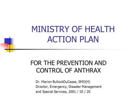 MINISTRY OF HEALTH ACTION PLAN FOR THE PREVENTION AND CONTROL OF ANTHRAX Dr. Marion BullockDuCasse, SMO(H) Director, Emergency, Disaster Management and.