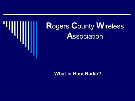 R ogers C ounty W ireless A ssociation What is Ham Radio?