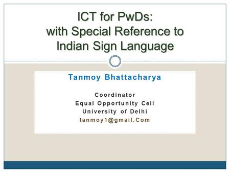 Tanmoy Bhattacharya Coordinator Equal Opportunity Cell University of <strong>Delhi</strong> ICT for PwDs: with Special Reference to Indian Sign Language.