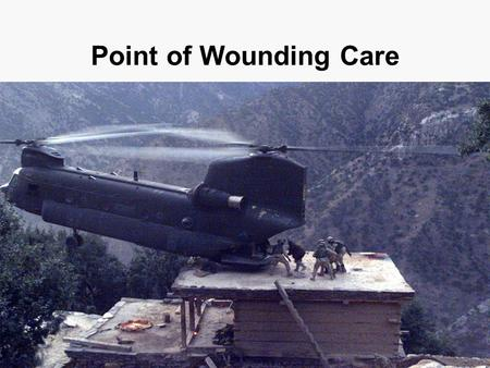 Point of Wounding Care. 90% of all firefight casualties die before they reach definitive care. Point of wounding care is the responsibility of the individual,