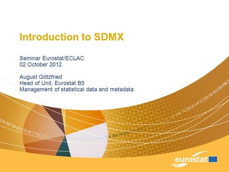 Introduction to SDMX Seminar Eurostat/ECLAC 02 October 2012 August Götzfried Head of Unit, Eurostat B5 Management of statistical data and metadata.