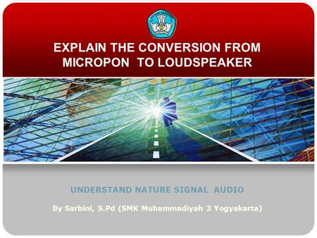 EXPLAIN THE CONVERSION FROM MICROPON TO LOUDSPEAKER UNDERSTAND NATURE SIGNAL AUDIO By Sarbini, S.Pd (SMK Muhammadiyah 3 Yogyakarta)