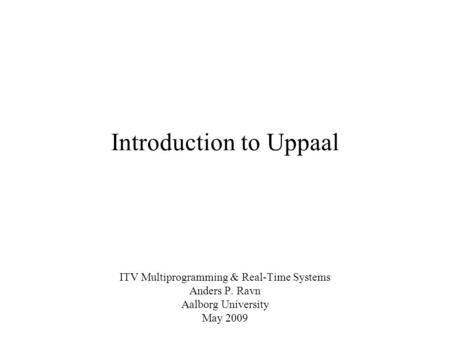 Introduction to Uppaal ITV Multiprogramming & Real-Time Systems Anders P. Ravn Aalborg University May 2009.