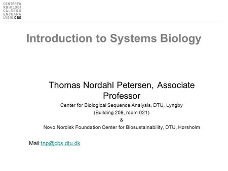 Introduction to Systems Biology Thomas Nordahl Petersen, Associate Professor Center for Biological Sequence Analysis, DTU, Lyngby (Building 208, room 021)