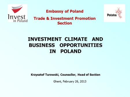 Ghent, February 26, 2013 Embassy of Poland Trade & Investment Promotion Section Krzysztof Turowski, Counsellor, Head of Section INVESTMENT CLIMATE AND.