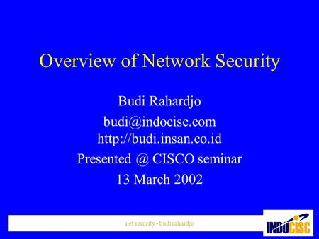 Net security - budi rahardjo Overview of Network Security Budi Rahardjo  CISCO seminar 13 March 2002.