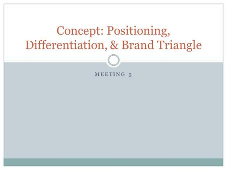 MEETING 5 Concept: Positioning, Differentiation, & Brand Triangle.