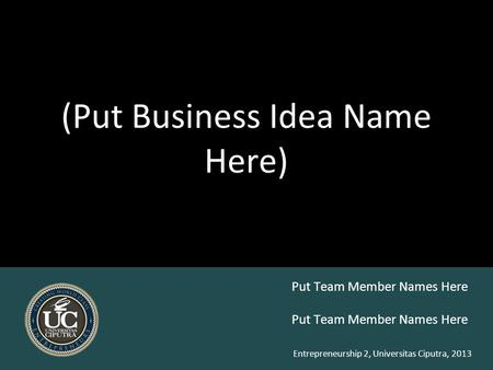 Entrepreneurship 2, Universitas Ciputra, 2013 (Put Business Idea Name Here) Put Team Member Names Here.