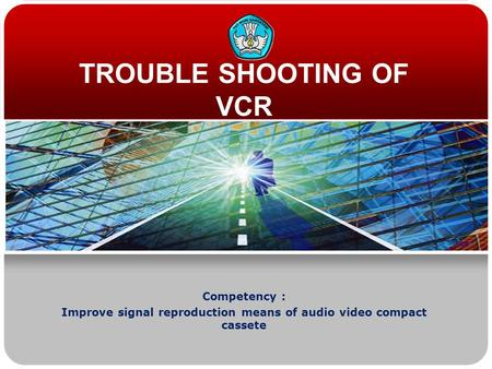 TROUBLE SHOOTING OF VCR Competency : Improve signal reproduction means of audio video compact cassete.