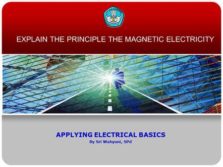 EXPLAIN THE PRINCIPLE THE MAGNETIC ELECTRICITY APPLYING ELECTRICAL BASICS By Sri Wahyuni, SPd.