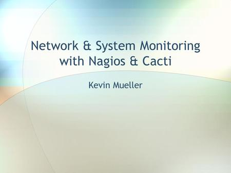Network & System Monitoring with Nagios & Cacti Kevin Mueller.